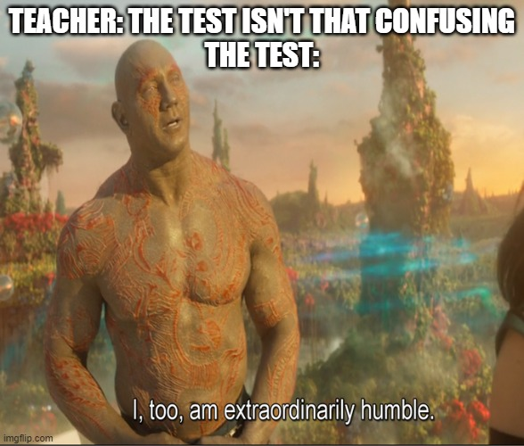 please don't make me have to explain the joke |  TEACHER: THE TEST ISN'T THAT CONFUSING THE TEST: | image tagged in i too am extraordinarily humble | made w/ Imgflip meme maker