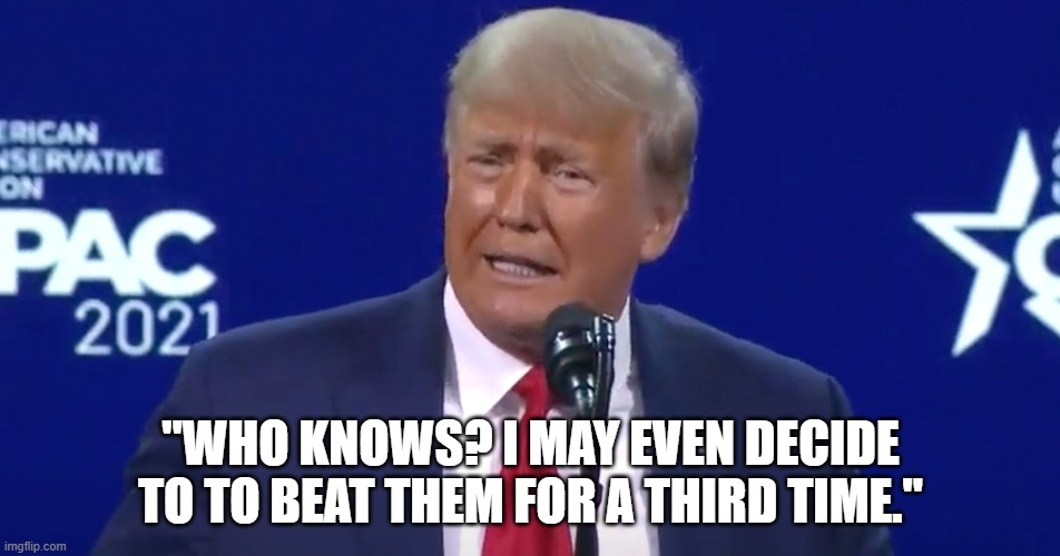 "Trump at CPAC |  ""WHO KNOWS? I MAY EVEN DECIDE TO TO BEAT THEM FOR A THIRD TIME."" 