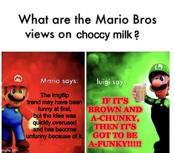 I can't think of a good title for this image |  choccy milk; IF IT'S BROWN AND A-CHUNKY, THEN IT'S GOT TO BE A-FUNKY!!!!! The imgflip trend may have been funny at first, but the idea was quickly overused and has become unfunny because of it. | image tagged in mario bros views,choccy milk,imgflip trends,stop reading the tags,too many tags,hahaha tags go brrr | made w/ Imgflip meme maker