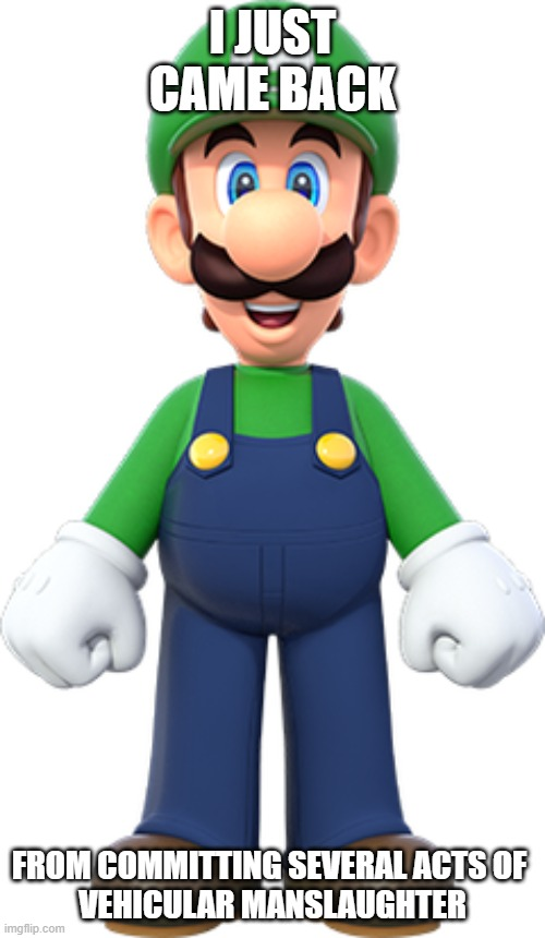 luigi |  I JUST CAME BACK; FROM COMMITTING SEVERAL ACTS OF  VEHICULAR MANSLAUGHTER | image tagged in unfunny,luigi,mario,nintendo,vehicular manslaughter | made w/ Imgflip meme maker