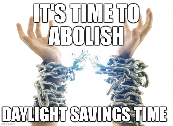 abolish daylight savings time |  IT'S TIME TO ABOLISH; DAYLIGHT SAVINGS TIME | image tagged in memes,meme,abolish daylight savings time,daylight savings time,daylight saving time,daylight savings | made w/ Imgflip meme maker