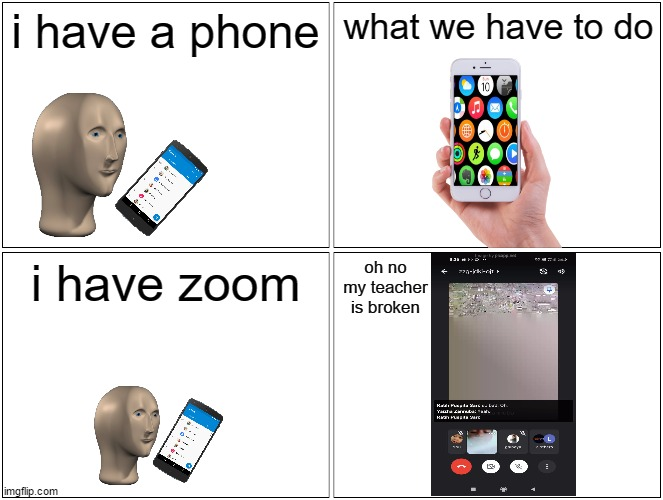 ohno! |  i have a phone; what we have to do; i have zoom; oh no my teacher is broken | image tagged in memes,blank comic panel 2x2,broken,error,math teacher | made w/ Imgflip meme maker