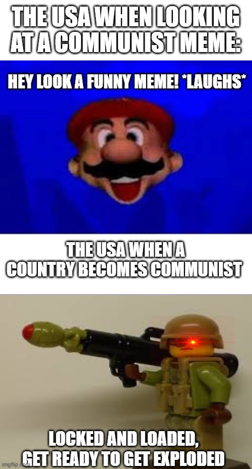 true |  THE USA WHEN LOOKING AT A COMMUNIST MEME:; HEY LOOK A FUNNY MEME! *LAUGHS*; THE USA WHEN A COUNTRY BECOMES COMMUNIST; LOCKED AND LOADED, GET READY TO GET EXPLODED | image tagged in lego,mario | made w/ Imgflip meme maker