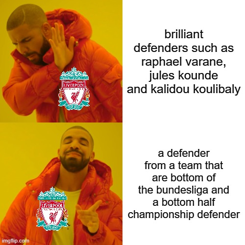 why didn't liverpool get better defenders |  brilliant defenders such as raphael varane, jules kounde and kalidou koulibaly; a defender from a team that are bottom of the bundesliga and a bottom half championship defender | image tagged in memes,drake hotline bling | made w/ Imgflip meme maker