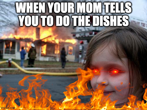 So TRUE! |  WHEN YOUR MOM TELLS YOU TO DO THE DISHES | image tagged in disaster girl,oh no,evil,flames | made w/ Imgflip meme maker