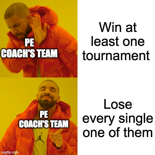 Drake Hotline Bling |  Win at least one tournament; PE COACH'S TEAM; Lose every single one of them; PE COACH'S TEAM | image tagged in memes,drake hotline bling | made w/ Imgflip meme maker