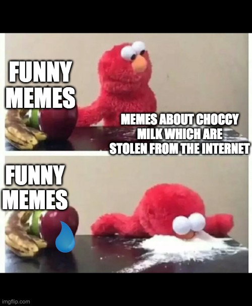 elmo |  FUNNY MEMES; MEMES ABOUT CHOCCY MILK WHICH ARE STOLEN FROM THE INTERNET; FUNNY MEMES | image tagged in elmo | made w/ Imgflip meme maker