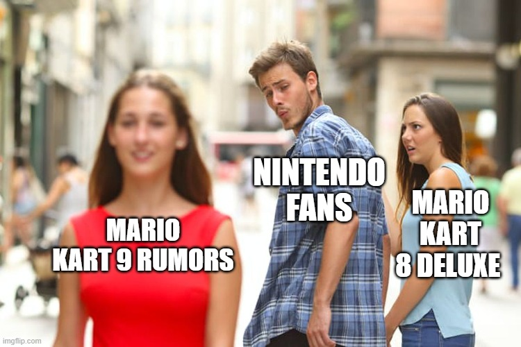 Distracted Boyfriend |  NINTENDO FANS; MARIO KART 8 DELUXE; MARIO KART 9 RUMORS | image tagged in memes,distracted boyfriend | made w/ Imgflip meme maker