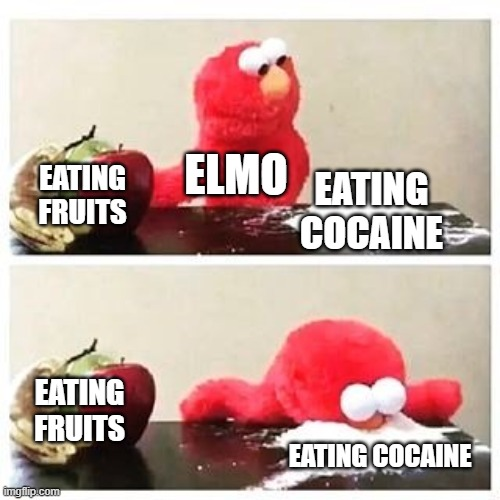 I'm not wrong am I? |  ELMO; EATING FRUITS; EATING COCAINE; EATING FRUITS; EATING COCAINE | image tagged in elmo cocaine | made w/ Imgflip meme maker