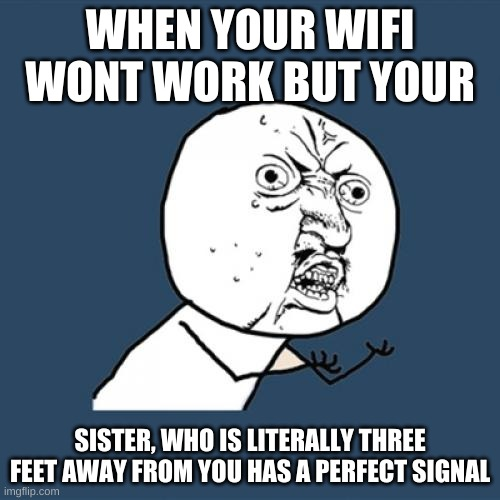 Y U No |  WHEN YOUR WIFI WONT WORK BUT YOUR; SISTER, WHO IS LITERALLY THREE FEET AWAY FROM YOU HAS A PERFECT SIGNAL | image tagged in memes,y u no | made w/ Imgflip meme maker