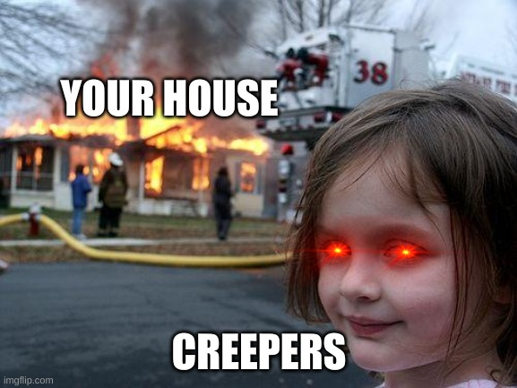 hmm |  YOUR HOUSE; CREEPERS | image tagged in memes,disaster girl | made w/ Imgflip meme maker