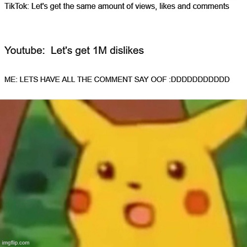 NONE OF THE IMAGES MATCHED THE PIC. FACE IT! |  TikTok: Let's get the same amount of views, likes and comments; Youtube:  Let's get 1M dislikes; ME: LETS HAVE ALL THE COMMENT SAY OOF :DDDDDDDDDDD | image tagged in memes,oof,youtube,tiktok,me,funny | made w/ Imgflip meme maker