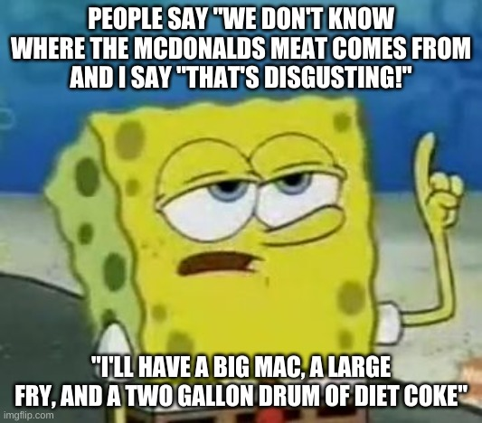 "I'll Have You Know Spongebob Meme |  PEOPLE SAY ""WE DON'T KNOW WHERE THE MCDONALDS MEAT COMES FROM AND I SAY ""THAT'S DISGUSTING!""; ""I'LL HAVE A BIG MAC, A LARGE FRY, AND A TWO GALLON DRUM OF DIET COKE"" 