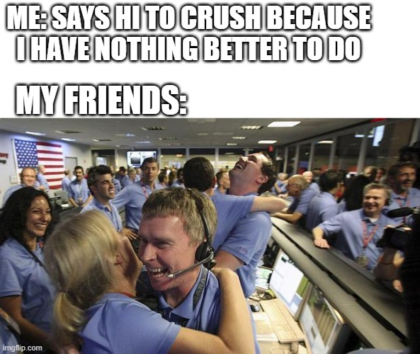 ME: SAYS HI TO CRUSH BECAUSE I HAVE NOTHING BETTER TO DO; MY FRIENDS: | image tagged in nasa employee hugging,crush,so true memes | made w/ Imgflip meme maker