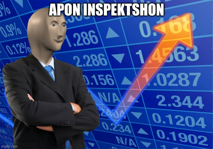 APON INSPEKTSHON | image tagged in stonks without stonks | made w/ Imgflip meme maker