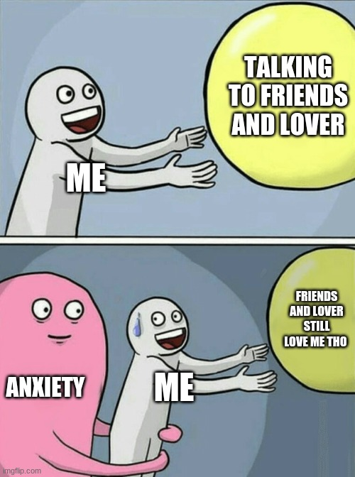 Running Away Balloon |  TALKING TO FRIENDS AND LOVER; ME; FRIENDS AND LOVER STILL LOVE ME THO; ANXIETY; ME | image tagged in memes,running away balloon | made w/ Imgflip meme maker