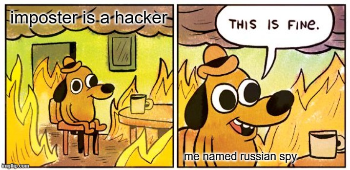 hackers |  imposter is a hacker; me named russian spy | image tagged in memes,this is fine | made w/ Imgflip meme maker