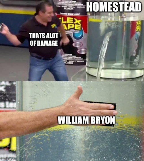 William Bryon Flex Seal meme |  HOMESTEAD; THATS ALOT OF DAMAGE; WILLIAM BRYON | image tagged in flex tape | made w/ Imgflip meme maker