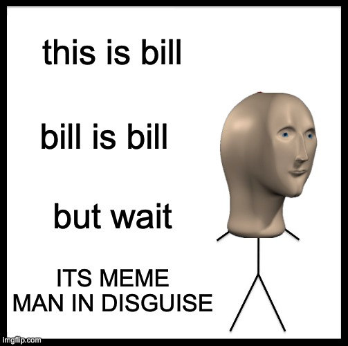 Be Like Bill |  this is bill; bill is bill; but wait; ITS MEME MAN IN DISGUISE | image tagged in memes,be like bill | made w/ Imgflip meme maker