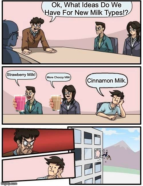 Milkz |  Ok, What Ideas Do We Have For New Milk Types!? Strawberry Milk! More Choccy Milk! Cinnamon Milk. | image tagged in memes,boardroom meeting suggestion | made w/ Imgflip meme maker