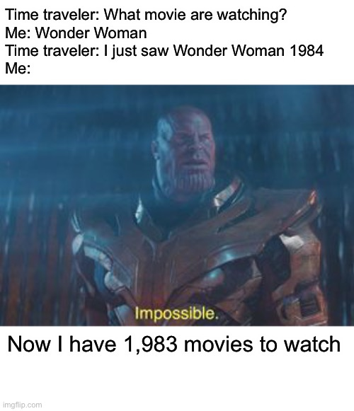 Thanos Impossible |  Time traveler: What movie are watching? Me: Wonder Woman Time traveler: I just saw Wonder Woman 1984 Me:; Now I have 1,983 movies to watch | image tagged in thanos impossible,memes,time travel | made w/ Imgflip meme maker
