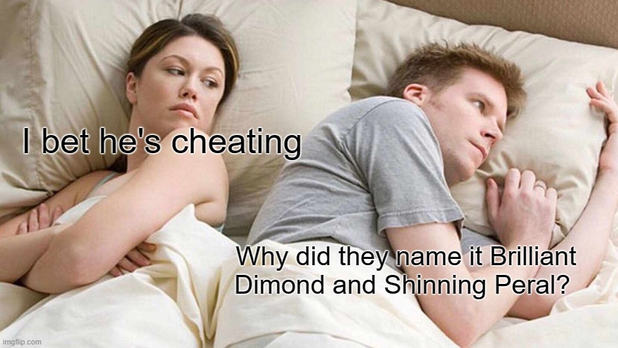 I Bet He's Thinking About Other Women |  I bet he's cheating; Why did they name it Brilliant Dimond and Shinning Peral? | image tagged in memes,i bet he's thinking about other women,pokemon | made w/ Imgflip meme maker