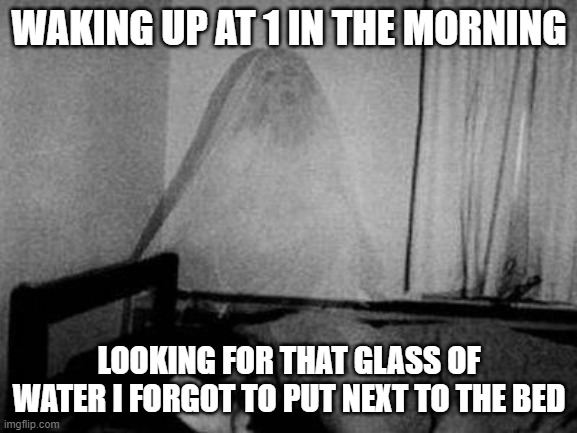 Thirsty Ghost |  WAKING UP AT 1 IN THE MORNING; LOOKING FOR THAT GLASS OF WATER I FORGOT TO PUT NEXT TO THE BED | image tagged in ghost,viral,thirsty,viral meme,funny memes,haunted | made w/ Imgflip meme maker