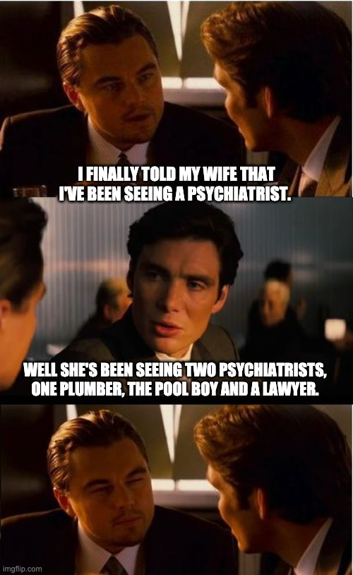 Psychiatrist |  I FINALLY TOLD MY WIFE THAT I'VE BEEN SEEING A PSYCHIATRIST. WELL SHE'S BEEN SEEING TWO PSYCHIATRISTS, ONE PLUMBER, THE POOL BOY AND A LAWYER. | image tagged in memes,inception | made w/ Imgflip meme maker