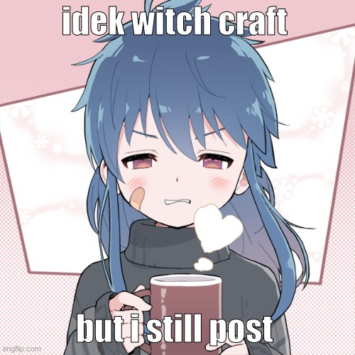 hehehe |  idek witch craft; but i still post | image tagged in oh wow are you actually reading these tags,witch craft | made w/ Imgflip meme maker