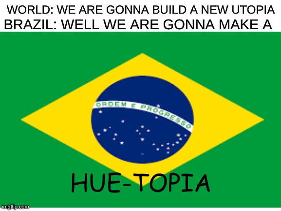 YOU'RE GOING TO BRAZIL |  WORLD: WE ARE GONNA BUILD A NEW UTOPIA; BRAZIL: WELL WE ARE GONNA MAKE A; HUE-TOPIA | image tagged in memes,brazil | made w/ Imgflip meme maker
