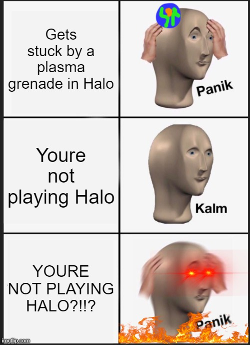all tose spartans out there |  Gets stuck by a plasma grenade in Halo; Youre not playing Halo; YOURE NOT PLAYING HALO?!!? | image tagged in memes,panik kalm panik | made w/ Imgflip meme maker