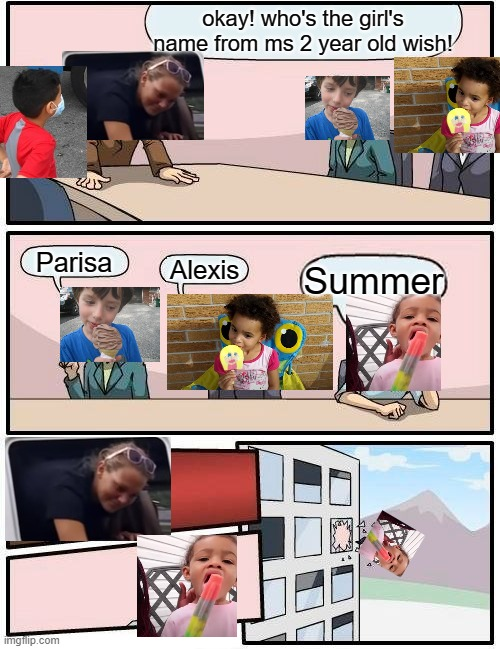 Boardroom Meeting Suggestion Meme |  okay! who's the girl's name from ms 2 year old wish! Parisa; Alexis; Summer | image tagged in memes,boardroom meeting suggestion | made w/ Imgflip meme maker