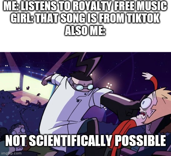 Why not |  ME: LISTENS TO ROYALTY FREE MUSIC GIRL: THAT SONG IS FROM TIKTOK ALSO ME:; NOT SCIENTIFICALLY POSSIBLE | image tagged in not scientifically possible | made w/ Imgflip meme maker