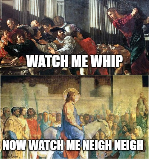 Jesus Whips and Neigh Neighs |  WATCH ME WHIP; NOW WATCH ME NEIGH NEIGH | image tagged in jesus,easter,christianity | made w/ Imgflip meme maker