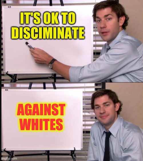 Jim Halpert Pointing to Whiteboard |  IT'S OK TO DISCIMINATE; AGAINST WHITES | image tagged in jim halpert pointing to whiteboard,white privilege,discrimination,victim culture,passive aggressive racism,liberal hypocrisy | made w/ Imgflip meme maker
