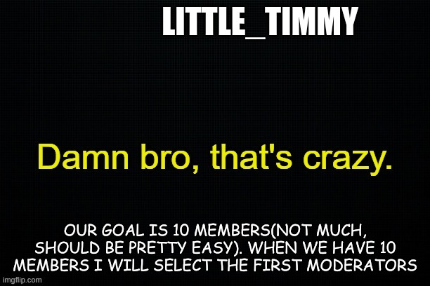Little_timmy's announcement template |  LITTLE_TIMMY; OUR GOAL IS 10 MEMBERS(NOT MUCH, SHOULD BE PRETTY EASY). WHEN WE HAVE 10 MEMBERS I WILL SELECT THE FIRST MODERATORS | image tagged in little_timmy's announcement template | made w/ Imgflip meme maker