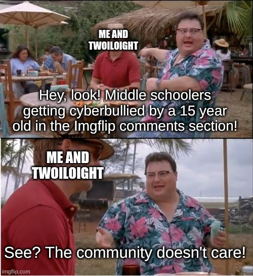 Why does nobody care?????? |  ME AND TWOILOIGHT; Hey, look! Middle schoolers getting cyberbullied by a 15 year old in the Imgflip comments section! ME AND TWOILOIGHT; See? The community doesn't care! | image tagged in memes,see nobody cares | made w/ Imgflip meme maker