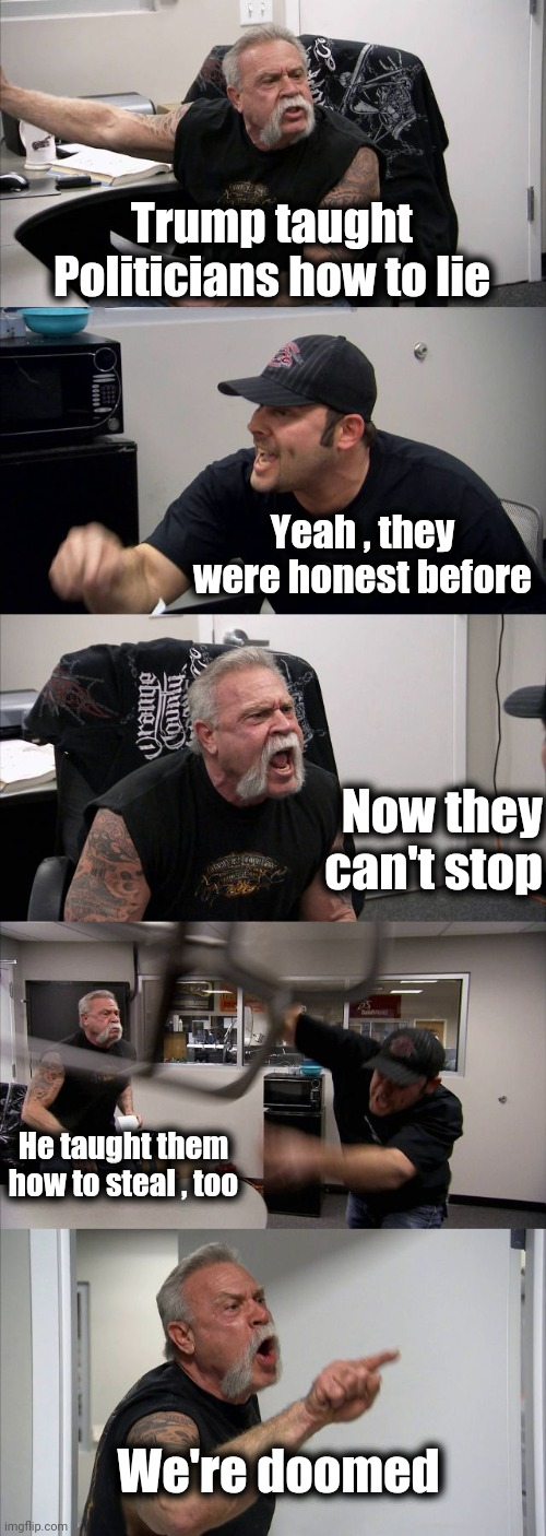 Clearing up a misnomer |  Trump taught Politicians how to lie; Yeah , they were honest before; Now they can't stop; He taught them how to steal , too; We're doomed | image tagged in memes,american chopper argument,politicians suck,always has been,lying,thieves | made w/ Imgflip meme maker