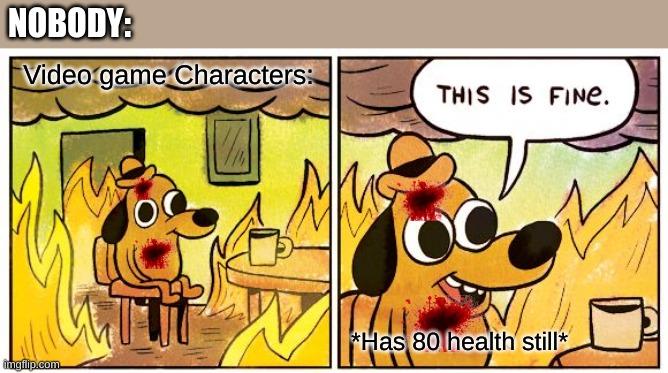 helth |  NOBODY:; Video game Characters:; *Has 80 health still* | image tagged in memes,this is fine | made w/ Imgflip meme maker