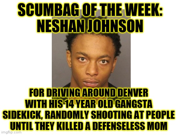 Why do you need to be vigilant?  Because nutjobs like this want to hurt you! |  SCUMBAG OF THE WEEK: NESHAN JOHNSON; FOR DRIVING AROUND DENVER WITH HIS 14 YEAR OLD GANGSTA SIDEKICK, RANDOMLY SHOOTING AT PEOPLE UNTIL THEY KILLED A DEFENSELESS MOM | image tagged in murderer,losers,self defense,scumbag | made w/ Imgflip meme maker
