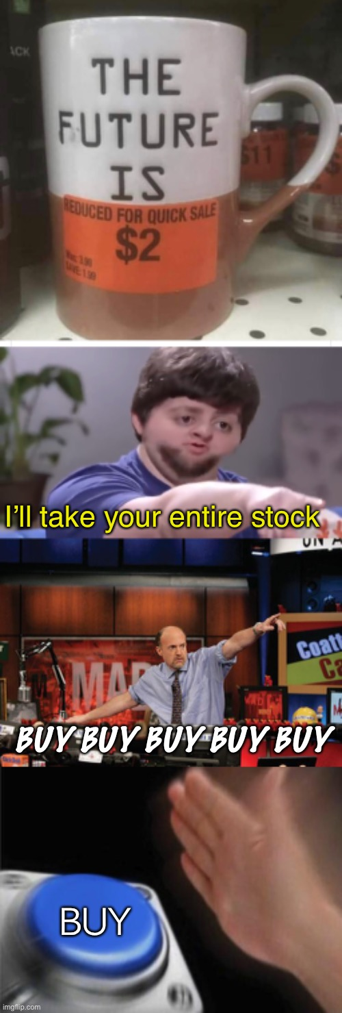 The future is on clearance |  I'll take your entire stock; BUY BUY BUY BUY BUY; BUY | image tagged in i ll take your entire stock,memes,mad money jim cramer,blank nut button | made w/ Imgflip meme maker