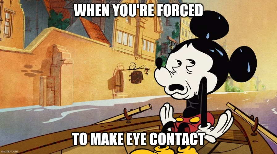 WHEN YOU'RE FORCED; TO MAKE EYE CONTACT | image tagged in mickey mouse | made w/ Imgflip meme maker