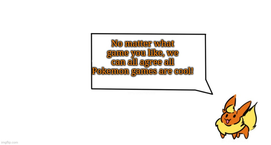 Pokemon theme |  No matter what game you like, we can all agree all Pokemon games are cool! | image tagged in flareon says | made w/ Imgflip meme maker