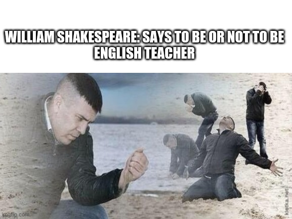 Ah yes how             d                     e                   e                  p |  WILLIAM SHAKESPEARE: SAYS TO BE OR NOT TO BE ENGLISH TEACHER | image tagged in to be or not to be,memes,funny,funny memes,your mom,your mother | made w/ Imgflip meme maker