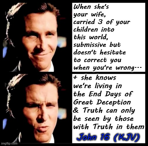 Christian Bale Smile + Ooh |  When she's your wife, carried 3 of your children into this world, submissive but doesn't hesitate to correct you when you're wrong... + she knows we're living in the End Days of Great Deception & Truth can only be seen by those with Truth in them; John 16 (KJV) | image tagged in truth,jesus,memes,end times,christian bale ooh,funny | made w/ Imgflip meme maker