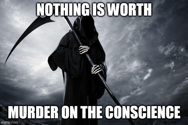 Death | NOTHING IS WORTH MURDER ON THE CONSCIENCE | image tagged in death | made w/ Imgflip meme maker