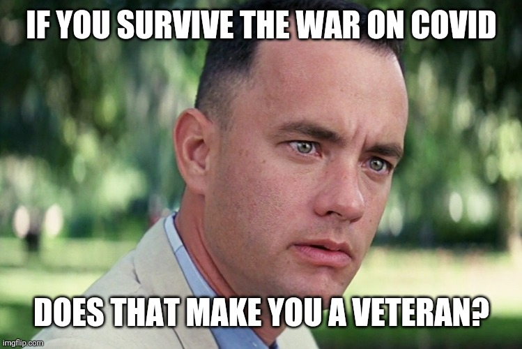 Just saying |  IF YOU SURVIVE THE WAR ON COVID; DOES THAT MAKE YOU A VETERAN? | image tagged in memes,and just like that,forrest gump,deep thoughts,war,covid | made w/ Imgflip meme maker