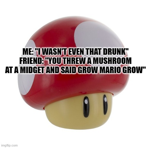 "magic mushroom |  ME: ""I WASN'T EVEN THAT DRUNK"" FRIEND: ""YOU THREW A MUSHROOM AT A MIDGET AND SAID GROW MARIO GROW"" 