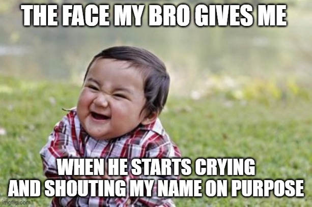 EVIL MAN |  THE FACE MY BRO GIVES ME; WHEN HE STARTS CRYING AND SHOUTING MY NAME ON PURPOSE | image tagged in memes,evil | made w/ Imgflip meme maker