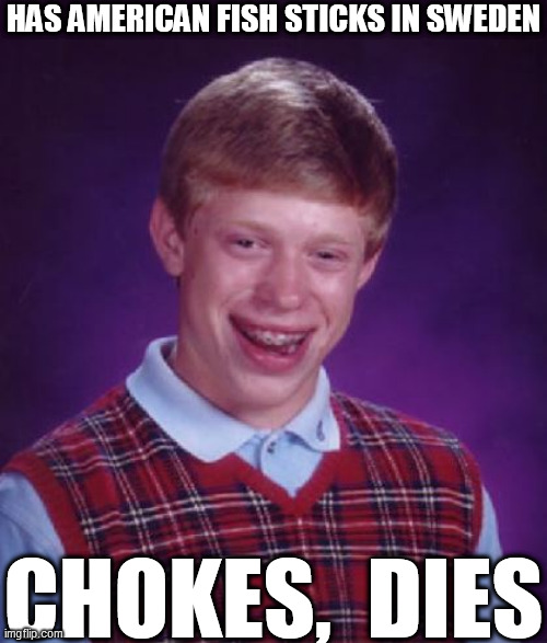 HAS AMERICAN FISH STICKS IN SWEDEN CHOKES,  DIES | made w/ Imgflip meme maker